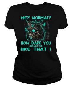 Me Normal How Dare You Insult Me Like That shirt