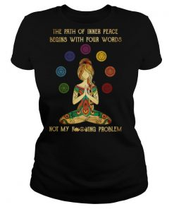 Yoga The Path Of Inner Peace Begins With Four Words Not My Fucking Problem shirt