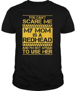 You Can't Scare Me My Mom Is A Redhead And I'm Not Afraid To Use Her shirt