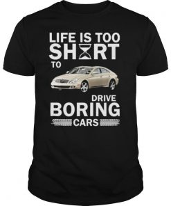 The Life is too short to drive boring cars shirt