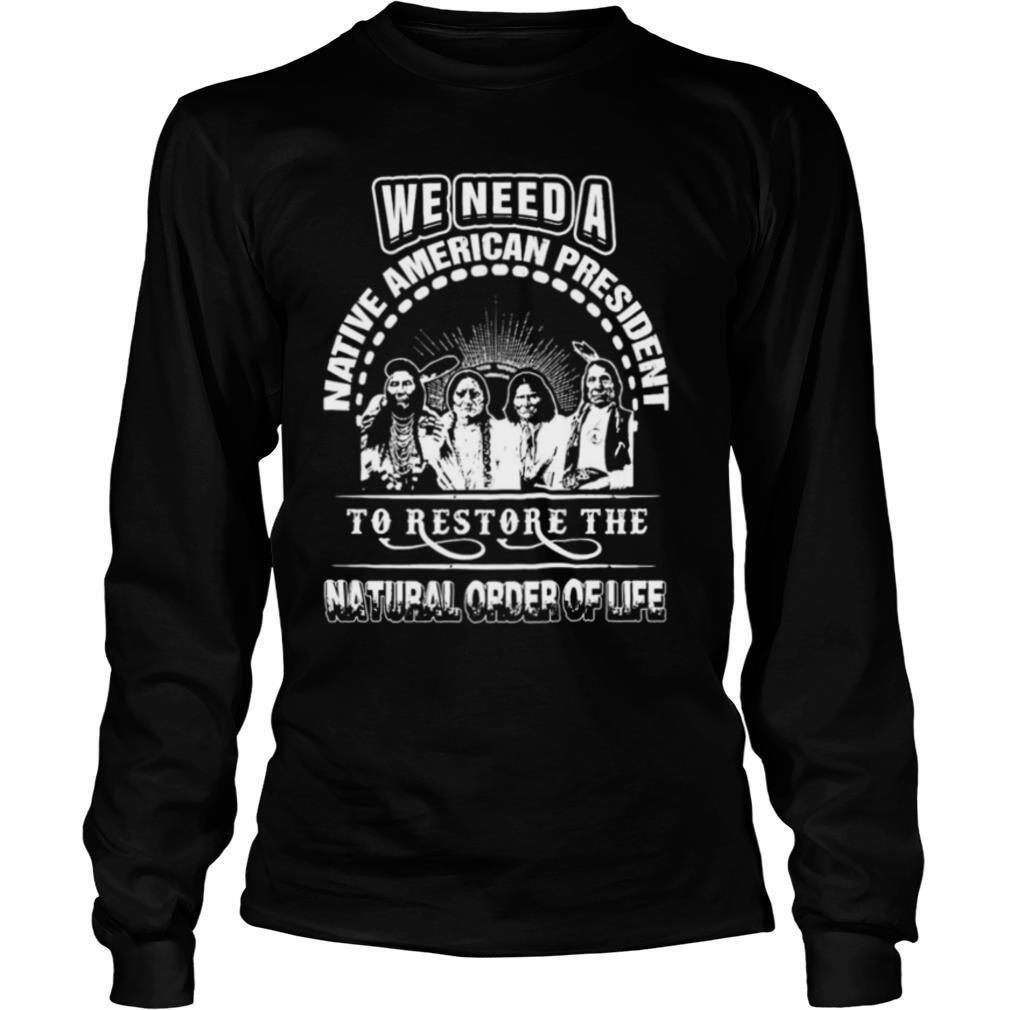 We need a native American president to restore the natural order of life shirt