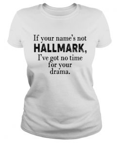 If your names not Hallmark Ive got no time for your drama  Classic Ladies