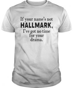 If your names not Hallmark Ive got no time for your drama  Unisex