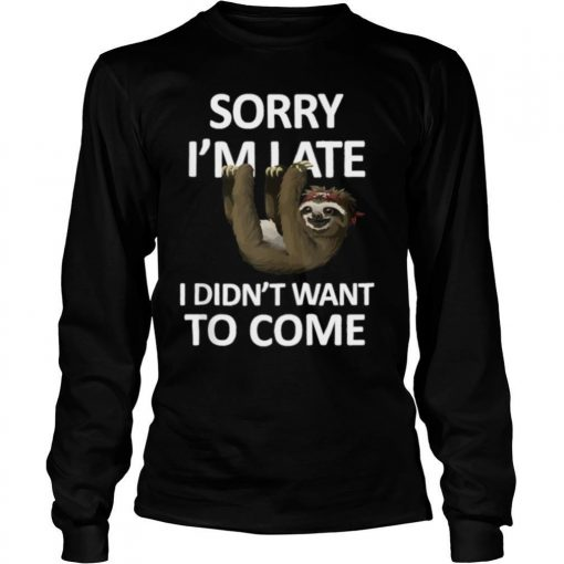 Sorry Im Late I didn't want to come Lazy Sloth shirt