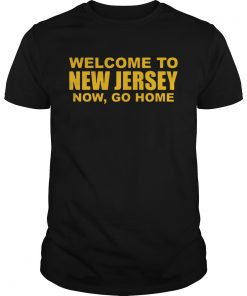 Welcome To New Jersey Now Go Home  Unisex