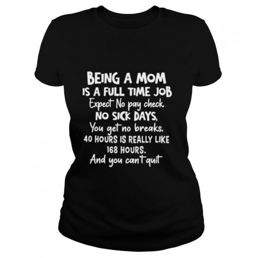 Being A Mom Is Full Time Job Expect No Pay Check No Sick Days You Get No Brakes shirt