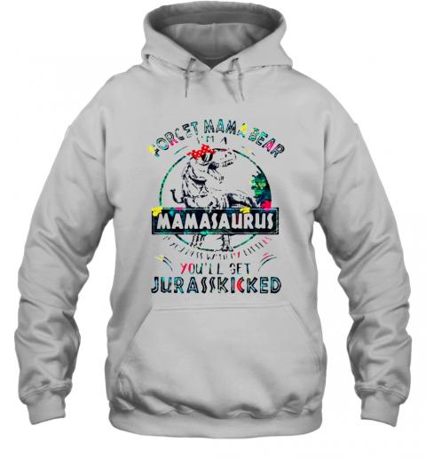 Dinosaurs Forget Mama Bear Im A Mamasaurus T-Shirt Unisex Hoodie