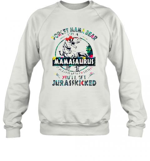 Dinosaurs Forget Mama Bear Im A Mamasaurus T-Shirt Unisex Sweatshirt