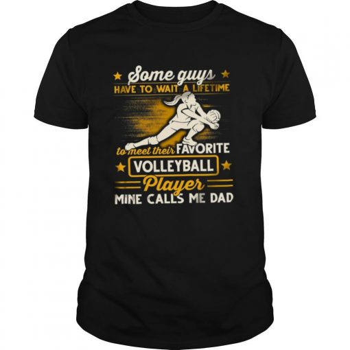 Some Guys Have To Wait A Lifetime To Meet Their Favorite Colleyball Player Mine Calls Me Dad shirt