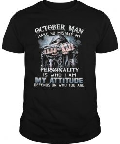 October Man Make No Mistake My Personality Is Who I Am My Attitude Depends On Who You Are Shirt