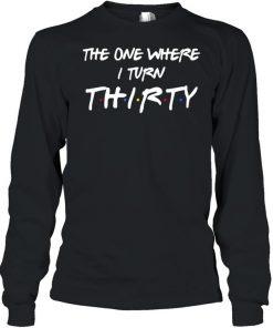 The One Where I Turn Thirty T- Long Sleeved T-shirt