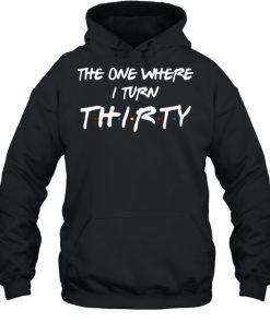 The One Where I Turn Thirty T- Unisex Hoodie