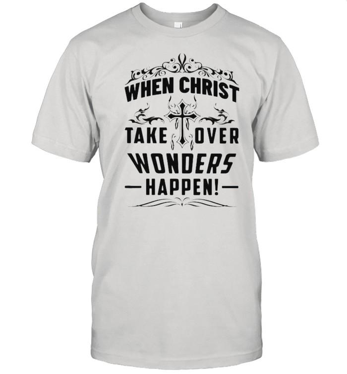 When Christ Take Over Wonders Happen Shirt Classic Men's T-shirt