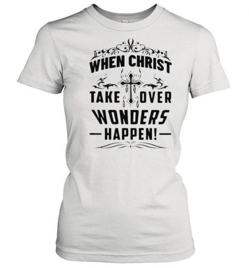 When Christ Take Over Wonders Happen Shirt Classic Women's T-shirt