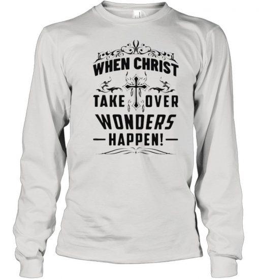 When Christ Take Over Wonders Happen Shirt Long Sleeved T-shirt
