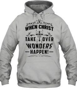 When Christ Take Over Wonders Happen Shirt Unisex Hoodie