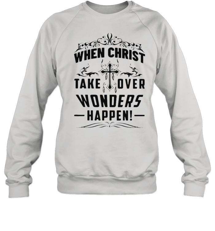 When Christ Take Over Wonders Happen Shirt Unisex Sweatshirt
